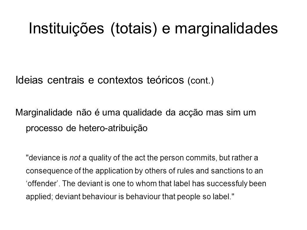 Instituições (totais) e marginalidades Ideias centrais e contextos teóricos (cont.) Marginalidade não é uma qualidade da acção mas sim um processo de