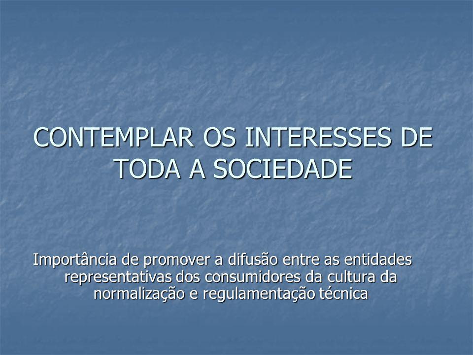 CONTEMPLAR OS INTERESSES DE TODA A SOCIEDADE Importância de promover a difusão entre as entidades representativas dos consumidores da cultura da normalização e regulamentação técnica