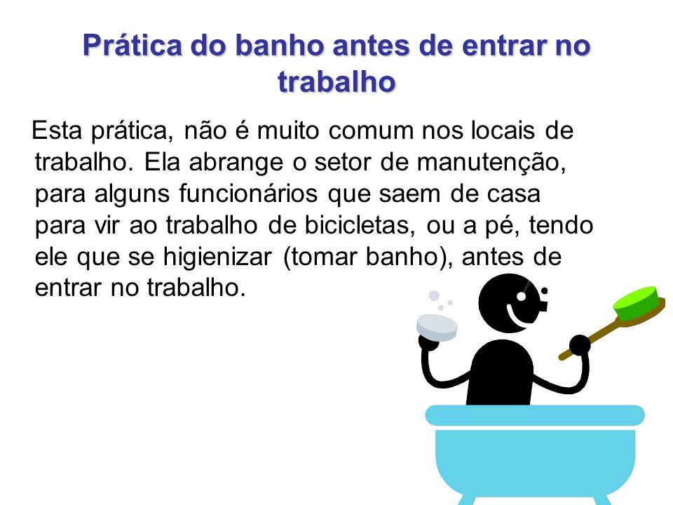 Prática do banho antes de entrar no trabalho Esta prática, não é muito comum nos locais de trabalho. Ela abrange o setor de manutenção, para alguns fu