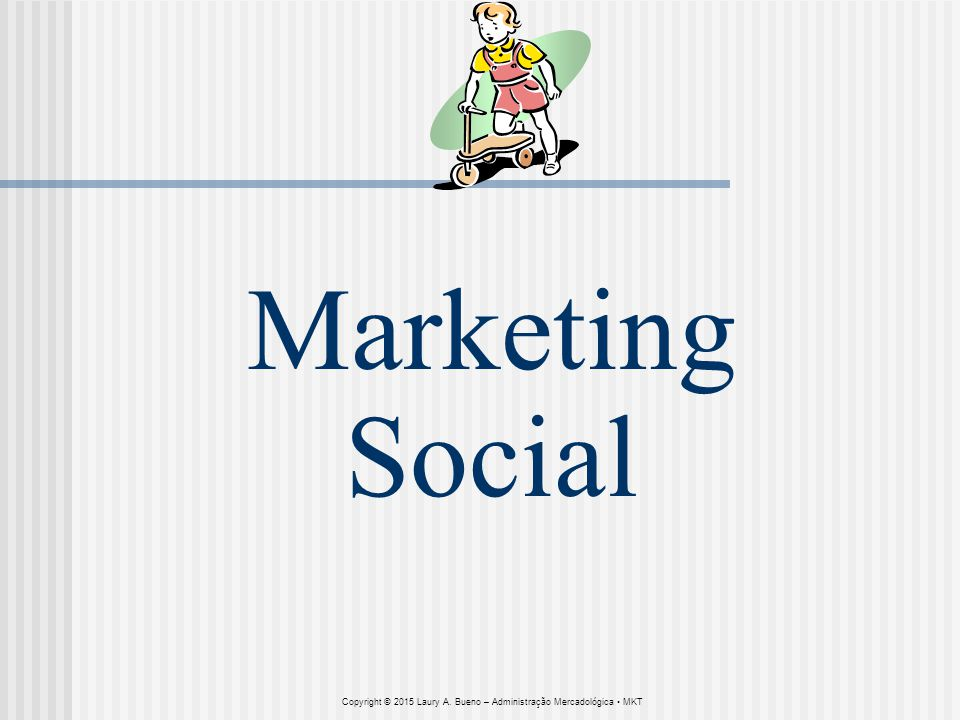 Marketing Social Copyright © 2015 Laury A. Bueno – Administração Mercadológica MKT