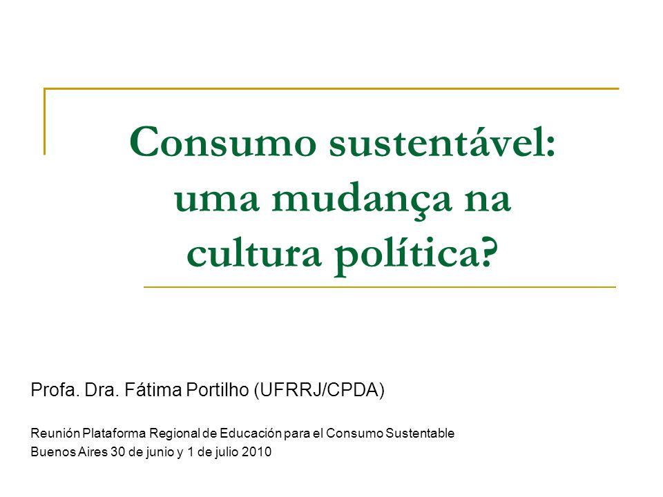 Consumo sustentável: uma mudança na cultura política? Profa. Dra. Fátima Portilho (UFRRJ/CPDA) Reunión Plataforma Regional de Educación para el Consum
