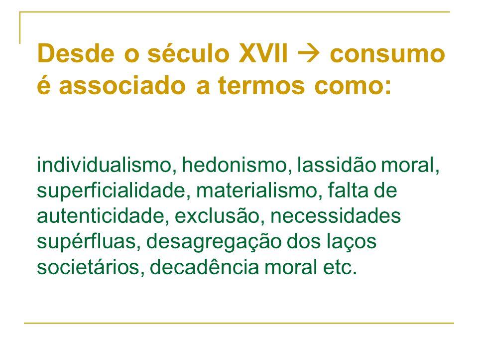 Desde o século XVII  consumo é associado a termos como: individualismo, hedonismo, lassidão moral, superficialidade, materialismo, falta de autentici