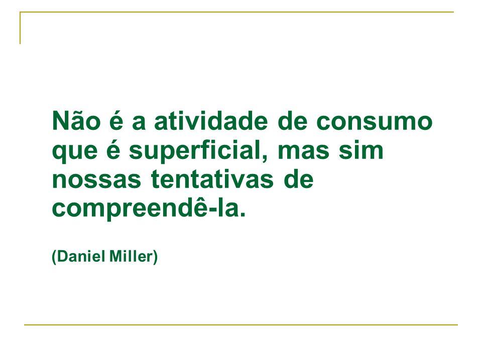 Não é a atividade de consumo que é superficial, mas sim nossas tentativas de compreendê-la. (Daniel Miller)