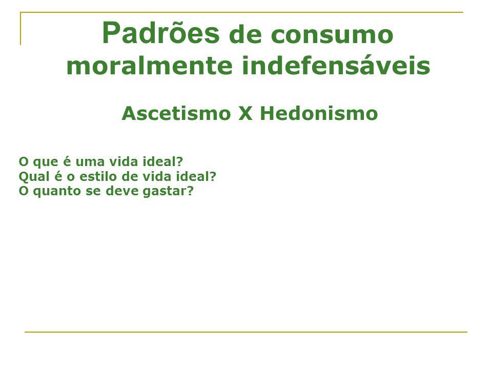 Padrões de consumo moralmente indefensáveis Ascetismo X Hedonismo O que é uma vida ideal? Qual é o estilo de vida ideal? O quanto se deve gastar?