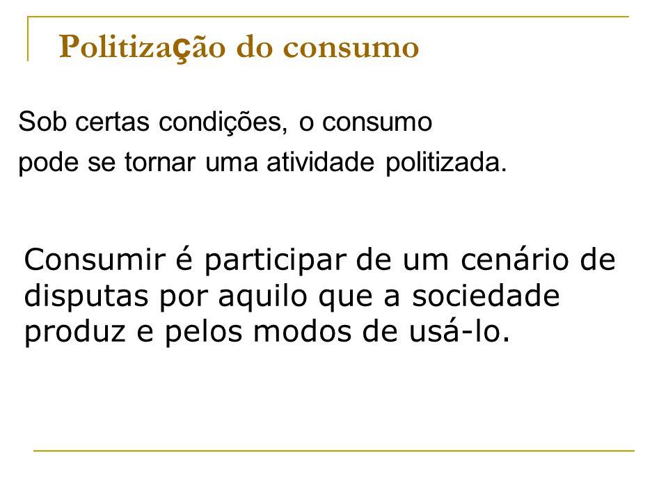 Politiza ç ão do consumo Sob certas condições, o consumo pode se tornar uma atividade politizada. Consumir é participar de um cenário de disputas por