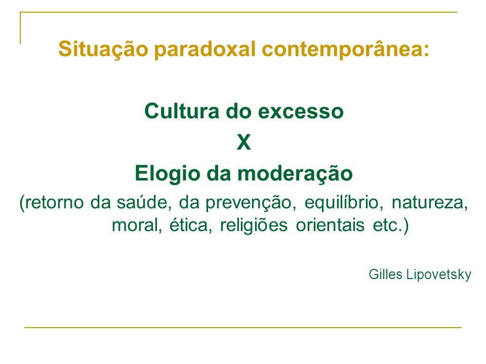 Situação paradoxal contemporânea: Cultura do excesso X Elogio da moderação (retorno da saúde, da prevenção, equilíbrio, natureza, moral, ética, religi
