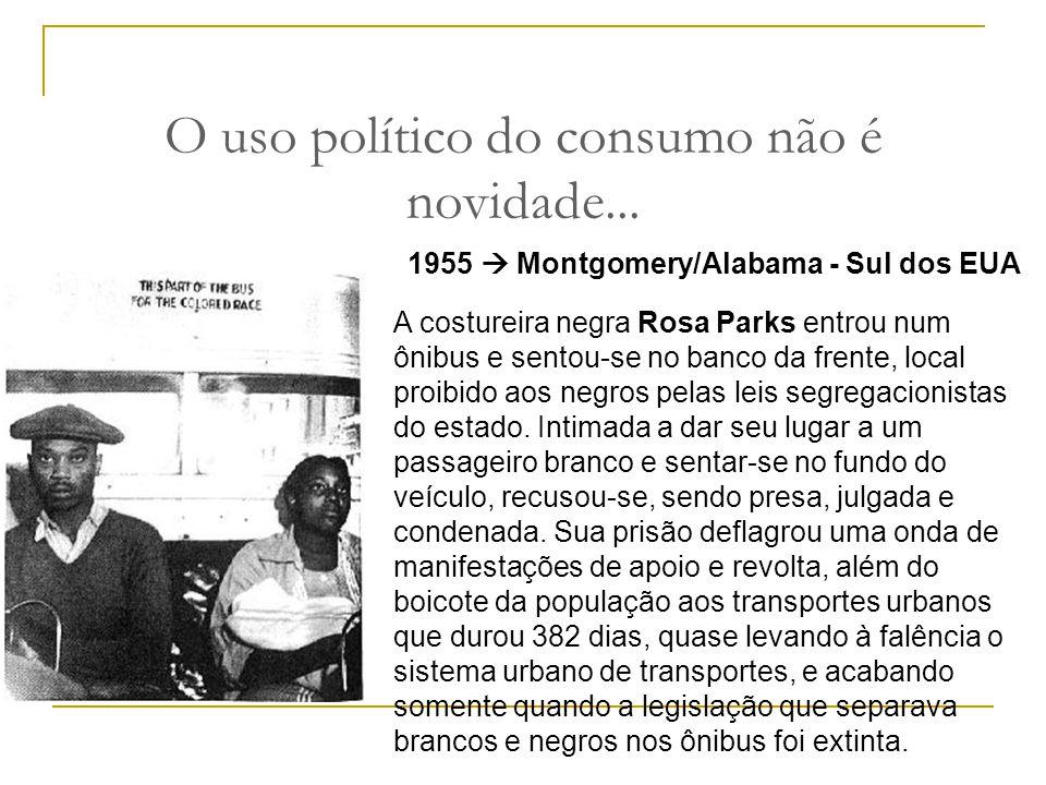O uso político do consumo não é novidade... 1955  Montgomery/Alabama - Sul dos EUA A costureira negra Rosa Parks entrou num ônibus e sentou-se no ban