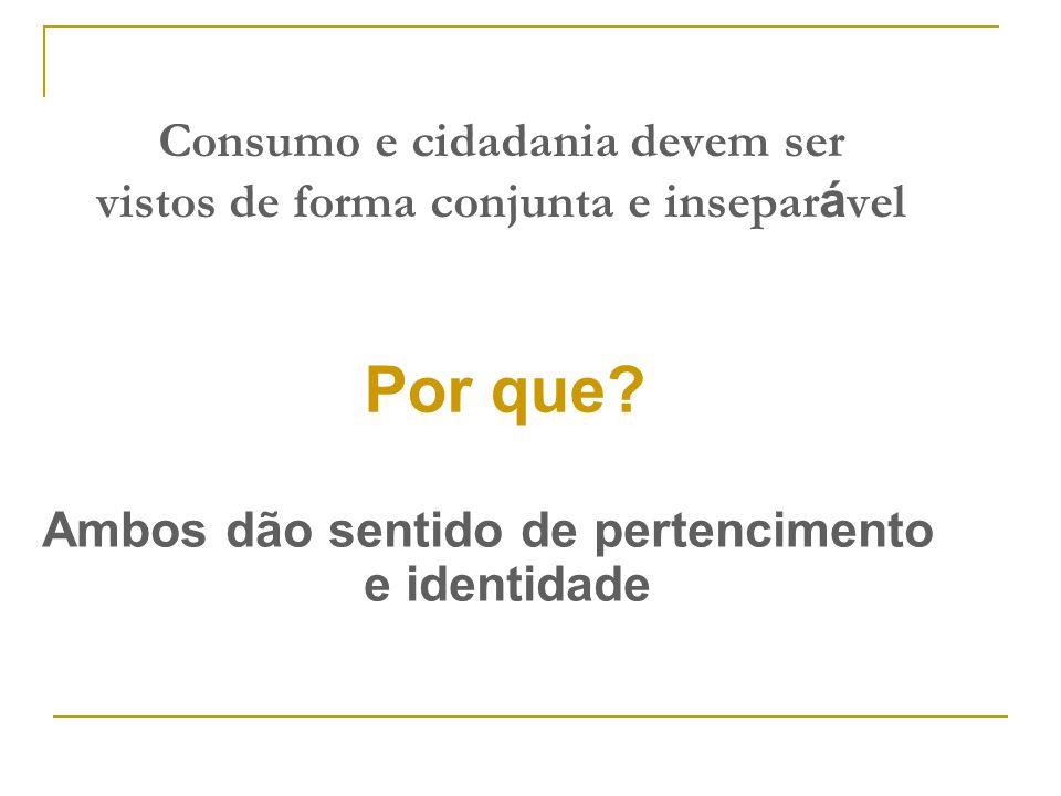 Consumo e cidadania devem ser vistos de forma conjunta e insepar á vel Ambos dão sentido de pertencimento e identidade Por que?