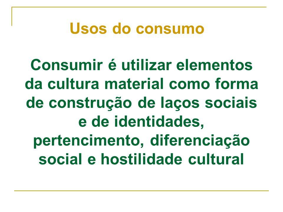 Consumir é utilizar elementos da cultura material como forma de construção de laços sociais e de identidades, pertencimento, diferenciação social e ho