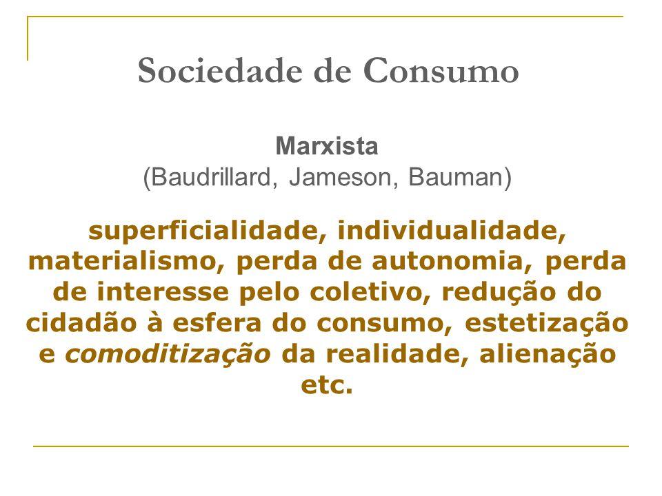 Sociedade de Consumo Marxista (Baudrillard, Jameson, Bauman) superficialidade, individualidade, materialismo, perda de autonomia, perda de interesse p