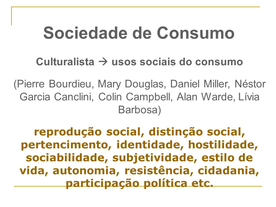 Culturalista  usos sociais do consumo (Pierre Bourdieu, Mary Douglas, Daniel Miller, Néstor Garcia Canclini, Colin Campbell, Alan Warde, Lívia Barbos