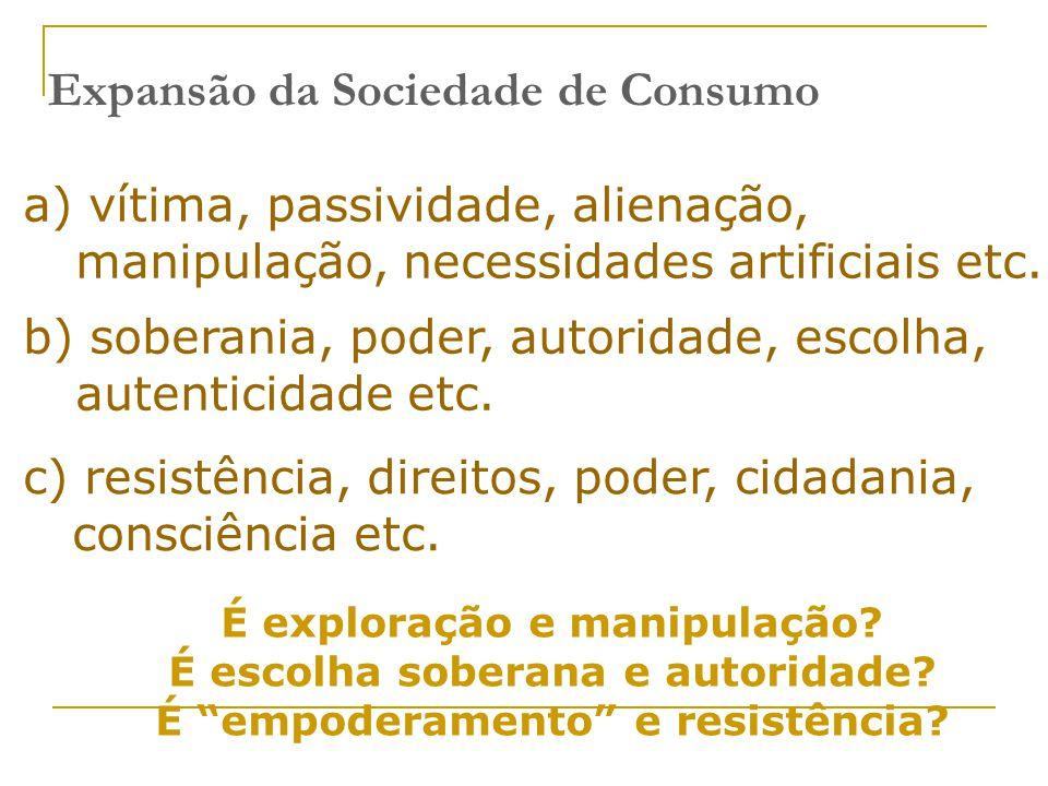 Expansão da Sociedade de Consumo a) vítima, passividade, alienação, manipulação, necessidades artificiais etc. É exploração e manipulação? É escolha s