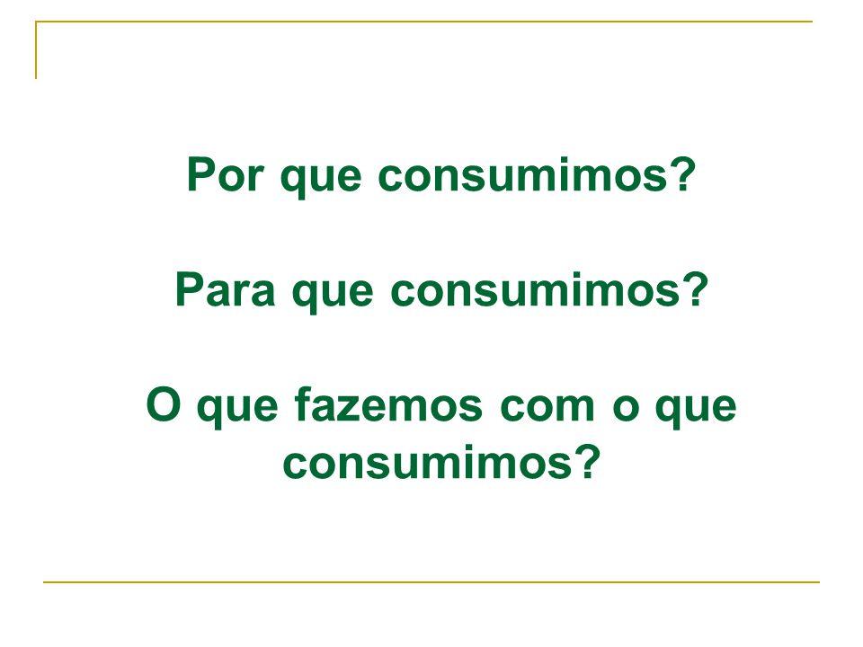 Por que consumimos? Para que consumimos? O que fazemos com o que consumimos?