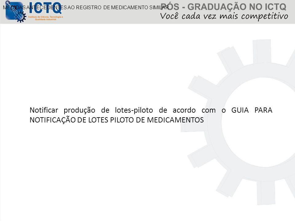 MEDIDAS ANTECEDENTES AO REGISTRO DE MEDICAMENTO SIMILAR Notificar produção de lotes-piloto de acordo com o GUIA PARA NOTIFICAÇÃO DE LOTES PILOTO DE ME