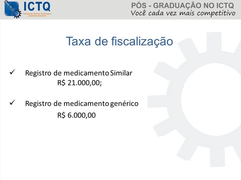 Registro de medicamento Similar R$ 21.000,00; Registro de medicamento genérico R$ 6.000,00 Taxa de fiscalização