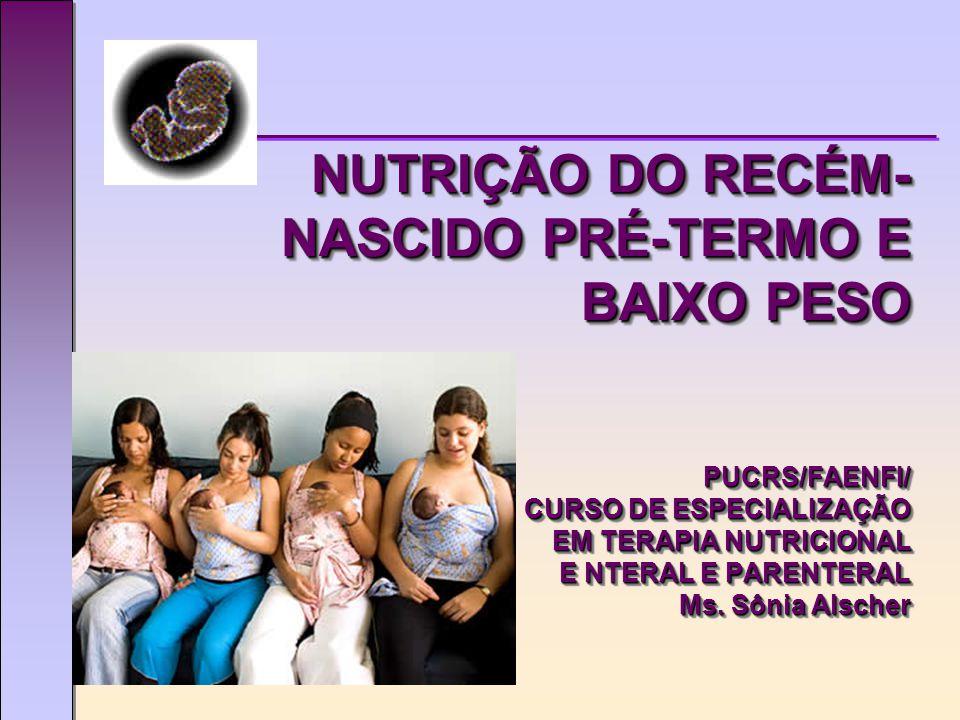 NUTRIÇÃO DO RECÉM- NASCIDO PRÉ-TERMO E BAIXO PESO PUCRS/FAENFI/ CURSO DE ESPECIALIZAÇÃO EM TERAPIA NUTRICIONAL E NTERAL E PARENTERAL Ms.