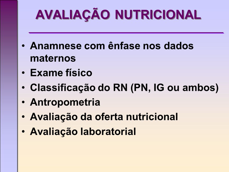 AVALIAÇÃO NUTRICIONAL Anamnese com ênfase nos dados maternos Exame físico Classificação do RN (PN, IG ou ambos) Antropometria Avaliação da oferta nutricional Avaliação laboratorial