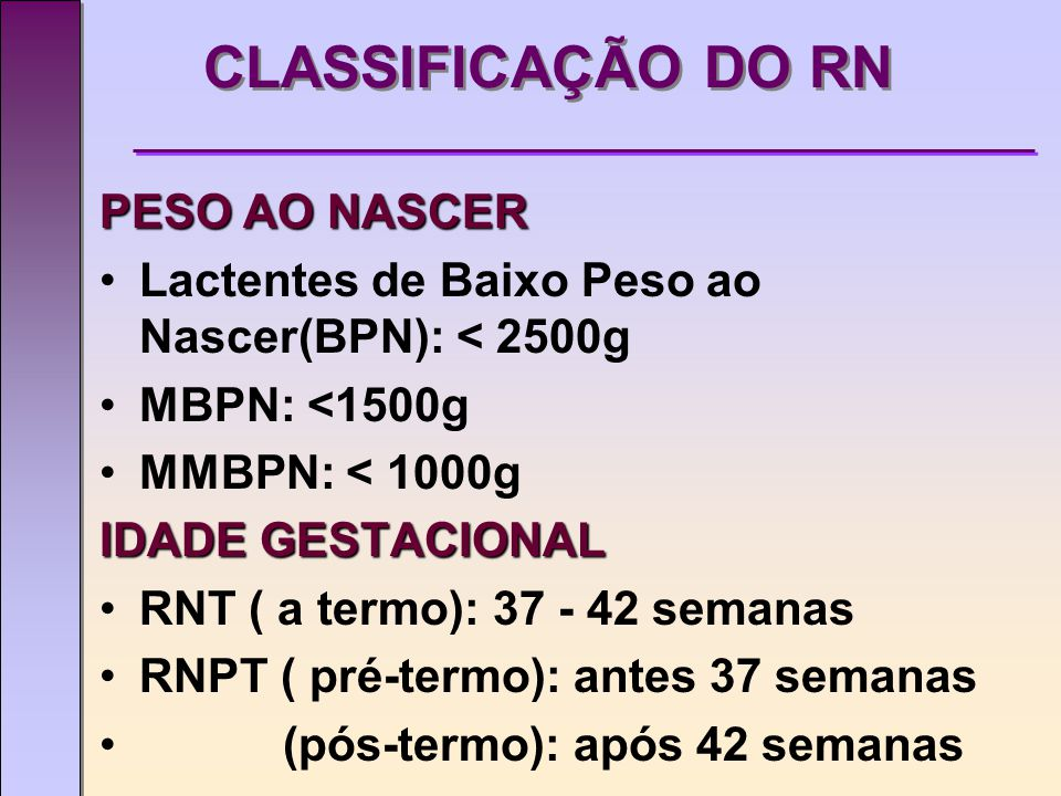 CLASSIFICAÇÃO DO RN PESO AO NASCER Lactentes de Baixo Peso ao Nascer(BPN): < 2500g MBPN: <1500g MMBPN: < 1000g IDADE GESTACIONAL RNT ( a termo): 37 - 42 semanas RNPT ( pré-termo): antes 37 semanas (pós-termo): após 42 semanas