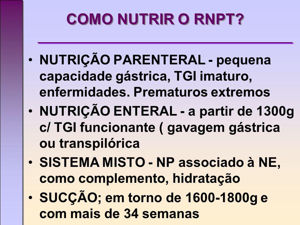 COMO NUTRIR O RNPT.NUTRIÇÃO PARENTERAL - pequena capacidade gástrica, TGI imaturo, enfermidades.