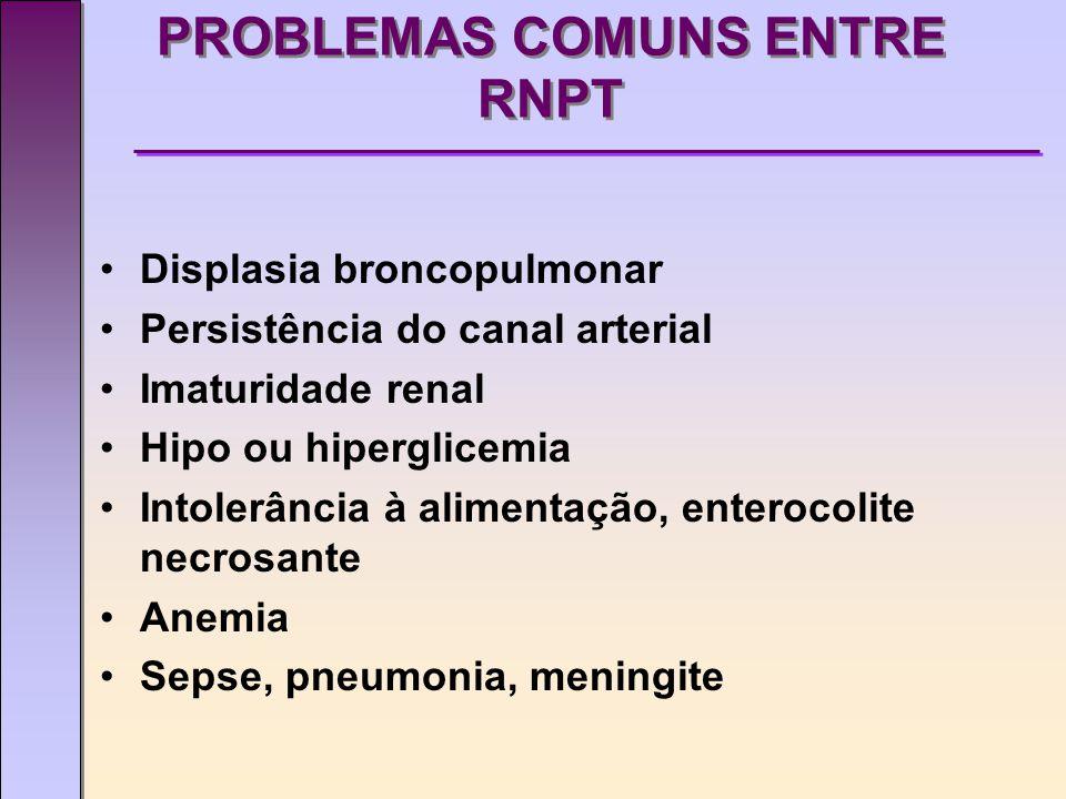 PROBLEMAS COMUNS ENTRE RNPT Displasia broncopulmonar Persistência do canal arterial Imaturidade renal Hipo ou hiperglicemia Intolerância à alimentação, enterocolite necrosante Anemia Sepse, pneumonia, meningite