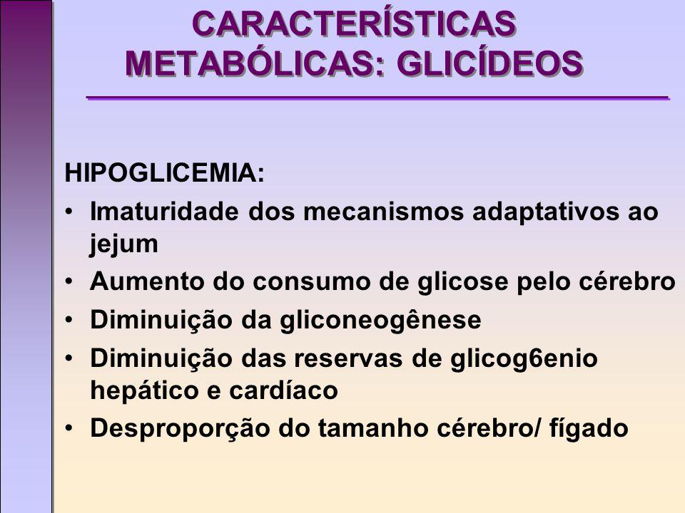 CARACTERÍSTICAS METABÓLICAS: PROTEÍNAS Estado catabólico protéico, dependente da terapêutica nutricional Aumento de amônio, uréia e ácido úrico Redução da conversão de metionina em cisteína para levar à formação de taurina e cistina (pouca cistationase - imaturidade)