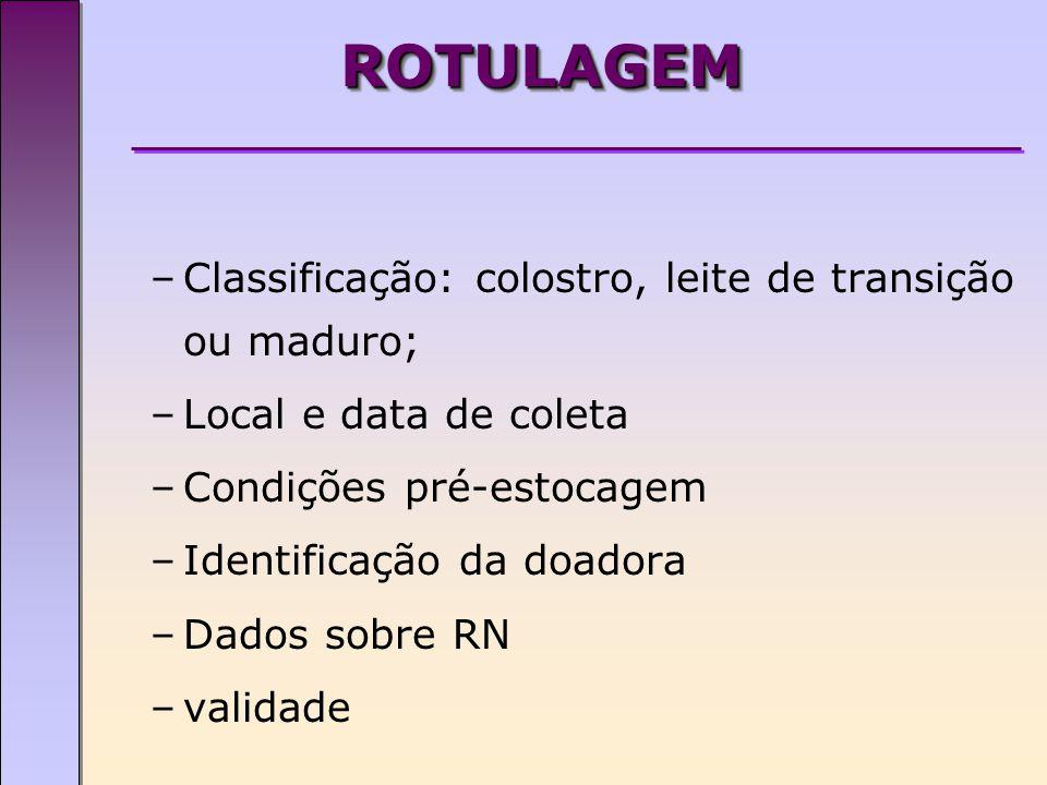 ROTULAGEMROTULAGEM –Classificação: colostro, leite de transição ou maduro; –Local e data de coleta –Condições pré-estocagem –Identificação da doadora –Dados sobre RN –validade