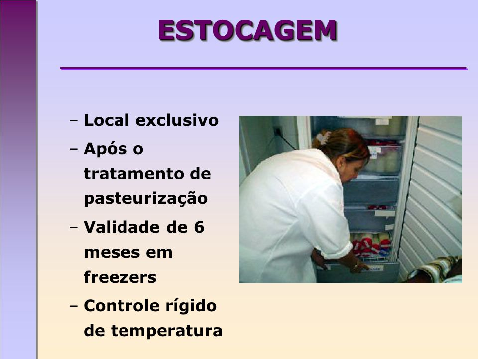 ESTOCAGEMESTOCAGEM –Local exclusivo –Após o tratamento de pasteurização –Validade de 6 meses em freezers –Controle rígido de temperatura