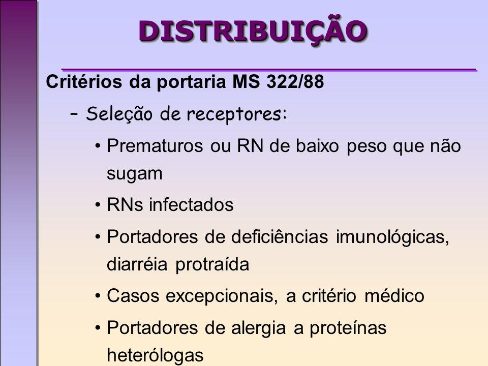 DISTRIBUIÇÃODISTRIBUIÇÃO Critérios da portaria MS 322/88 –Sele ç ão de receptores: Prematuros ou RN de baixo peso que não sugam RNs infectados Portadores de deficiências imunológicas, diarréia protraída Casos excepcionais, a critério médico Portadores de alergia a proteínas heterólogas