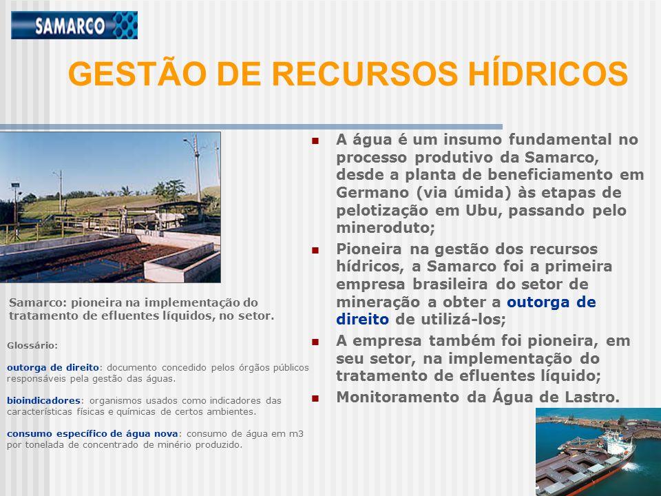 A água é um insumo fundamental no processo produtivo da Samarco, desde a planta de beneficiamento em Germano (via úmida) às etapas de pelotização em Ubu, passando pelo mineroduto; Pioneira na gestão dos recursos hídricos, a Samarco foi a primeira empresa brasileira do setor de mineração a obter a outorga de direito de utilizá-los; A empresa também foi pioneira, em seu setor, na implementação do tratamento de efluentes líquido; Monitoramento da Água de Lastro.