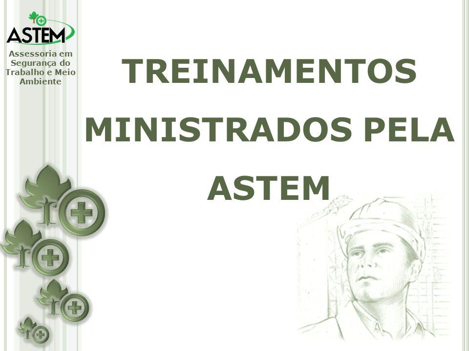 Assessoria em Segurança do Trabalho e Meio Ambiente TREINAMENTOS MINISTRADOS PELA ASTEM
