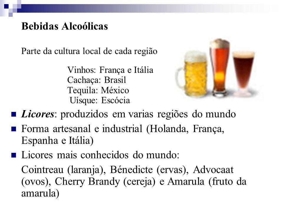 Bebidas Alcoólicas Parte da cultura local de cada região Vinhos: França e Itália Cachaça: Brasil Tequila: México Uísque: Escócia Licores: produzidos em varias regiões do mundo Forma artesanal e industrial (Holanda, França, Espanha e Itália) Licores mais conhecidos do mundo: Cointreau (laranja), Bénedicte (ervas), Advocaat (ovos), Cherry Brandy (cereja) e Amarula (fruto da amarula)