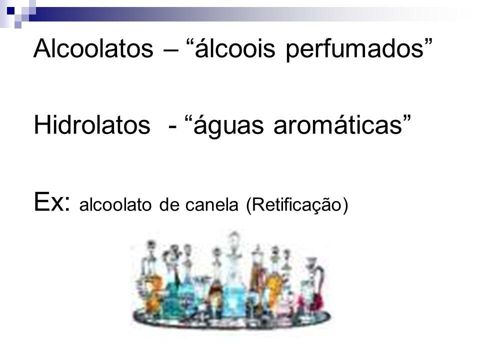 Alcoolatos – álcoois perfumados Hidrolatos - águas aromáticas Ex: alcoolato de canela (Retificação)