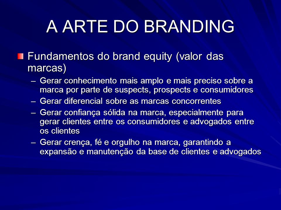 A ARTE DO BRANDING Fundamentos do brand equity (valor das marcas) –Gerar conhecimento mais amplo e mais preciso sobre a marca por parte de suspects, p