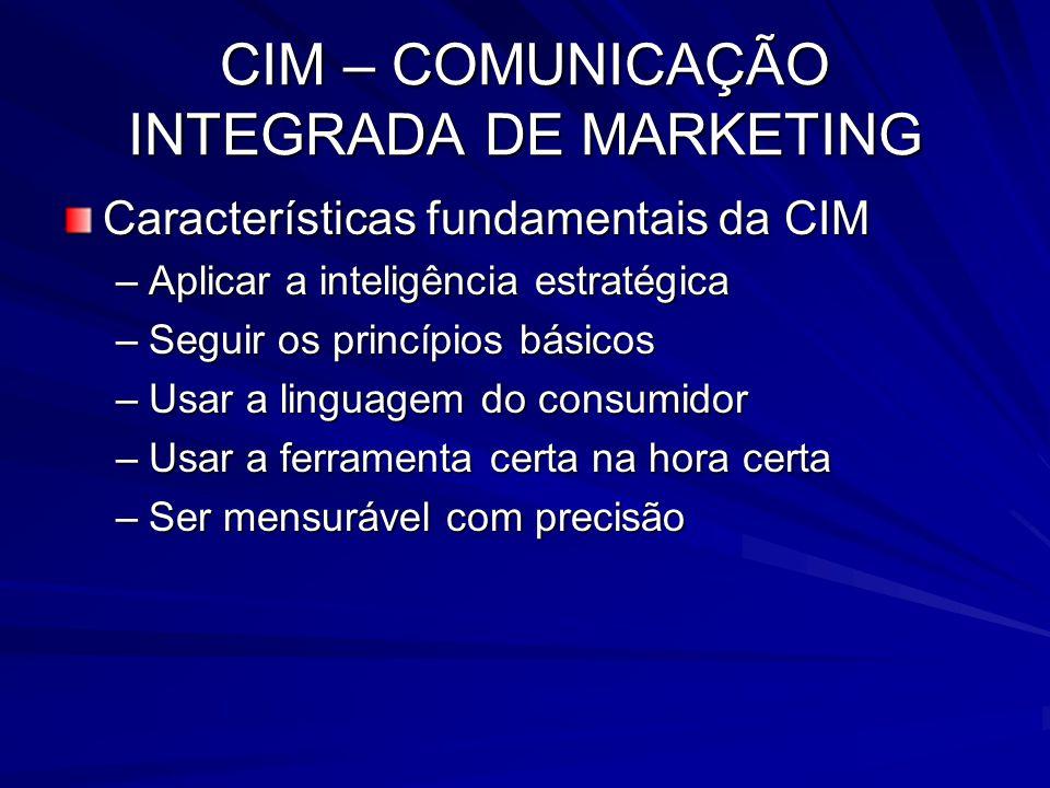 CIM – COMUNICAÇÃO INTEGRADA DE MARKETING Características fundamentais da CIM –Aplicar a inteligência estratégica –Seguir os princípios básicos –Usar a