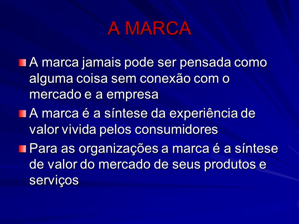 A MARCA A marca jamais pode ser pensada como alguma coisa sem conexão com o mercado e a empresa A marca é a síntese da experiência de valor vivida pel