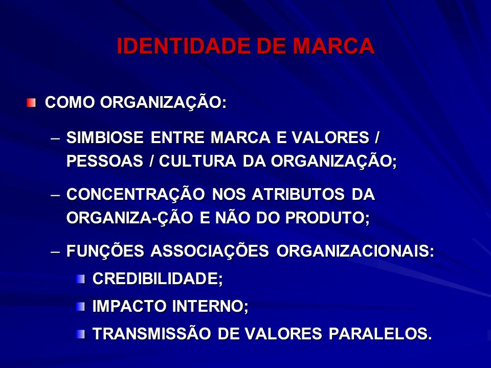 IDENTIDADE DE MARCA COMO ORGANIZAÇÃO: –SIMBIOSE ENTRE MARCA E VALORES / PESSOAS / CULTURA DA ORGANIZAÇÃO; –CONCENTRAÇÃO NOS ATRIBUTOS DA ORGANIZA-ÇÃO