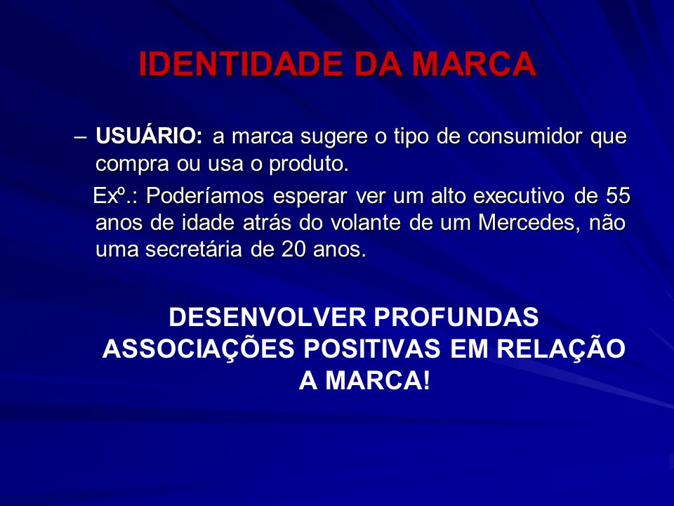 IDENTIDADE DA MARCA –USUÁRIO: a marca sugere o tipo de consumidor que compra ou usa o produto. Exº.: Poderíamos esperar ver um alto executivo de 55 an