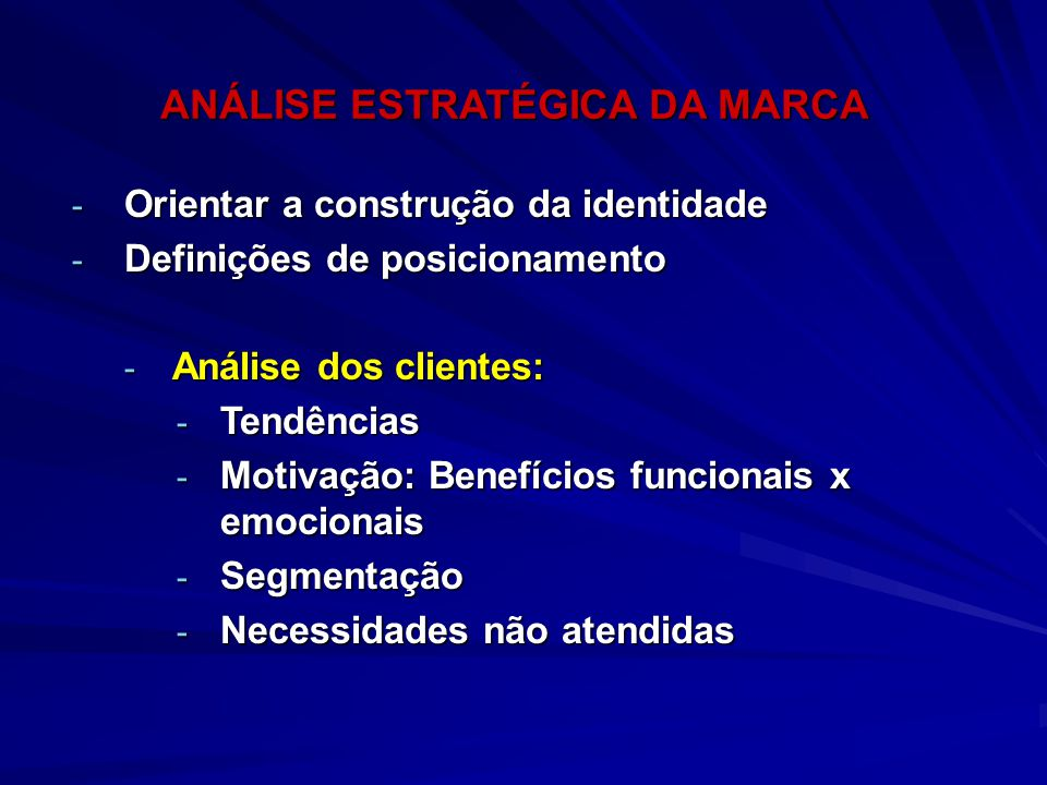 - Orientar a construção da identidade - Definições de posicionamento - Análise dos clientes: - Tendências - Motivação: Benefícios funcionais x emocion