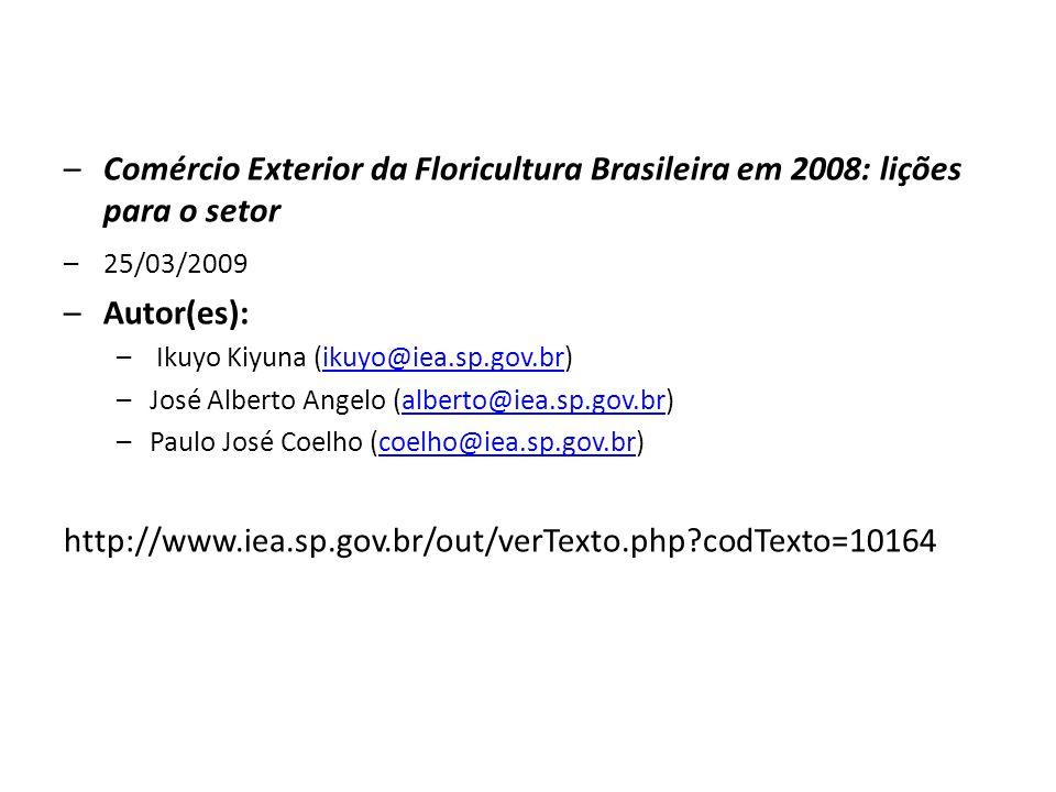 –Comércio Exterior da Floricultura Brasileira em 2008: lições para o setor –25/03/2009 –Autor(es): – Ikuyo Kiyuna (ikuyo@iea.sp.gov.br)ikuyo@iea.sp.gov.br –José Alberto Angelo (alberto@iea.sp.gov.br)alberto@iea.sp.gov.br –Paulo José Coelho (coelho@iea.sp.gov.br)coelho@iea.sp.gov.br http://www.iea.sp.gov.br/out/verTexto.php?codTexto=10164