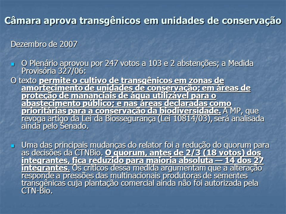 Câmara aprova transgênicos em unidades de conservação Dezembro de 2007 O Plenário aprovou por 247 votos a 103 e 2 abstenções; a Medida Provisória 327/