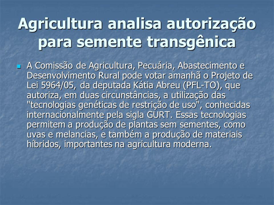Agricultura analisa autorização para semente transgênica A Comissão de Agricultura, Pecuária, Abastecimento e Desenvolvimento Rural pode votar amanhã