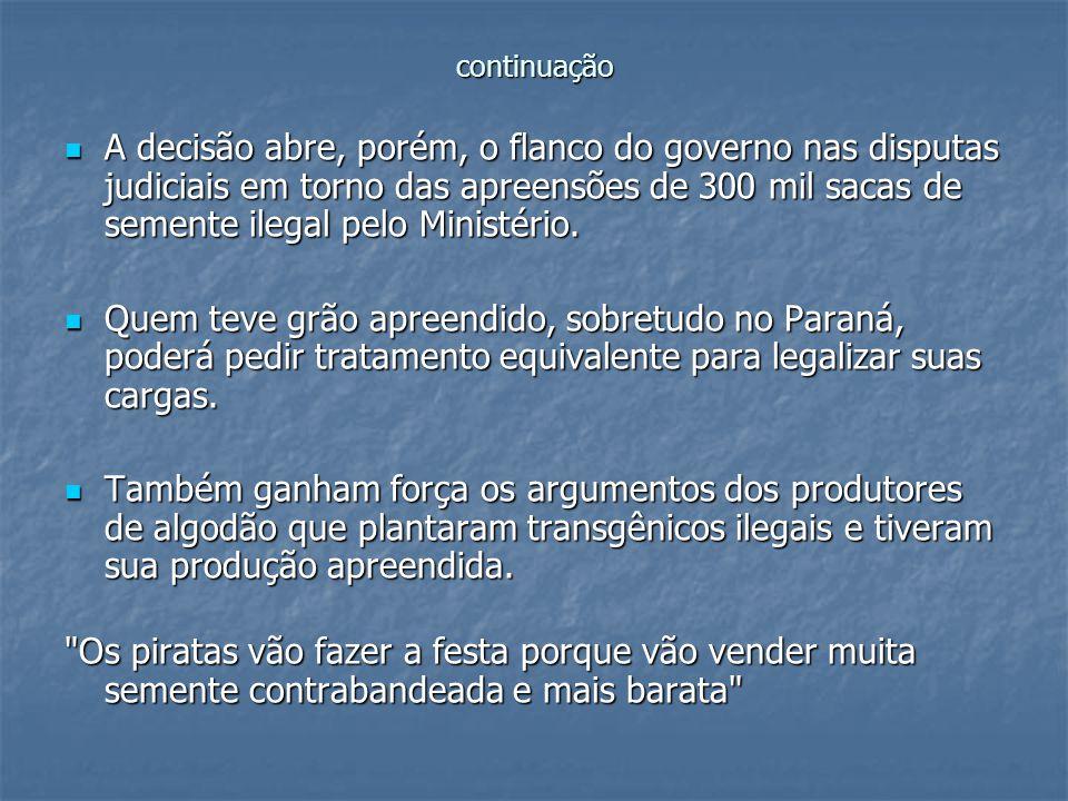 continuação A decisão abre, porém, o flanco do governo nas disputas judiciais em torno das apreensões de 300 mil sacas de semente ilegal pelo Ministér