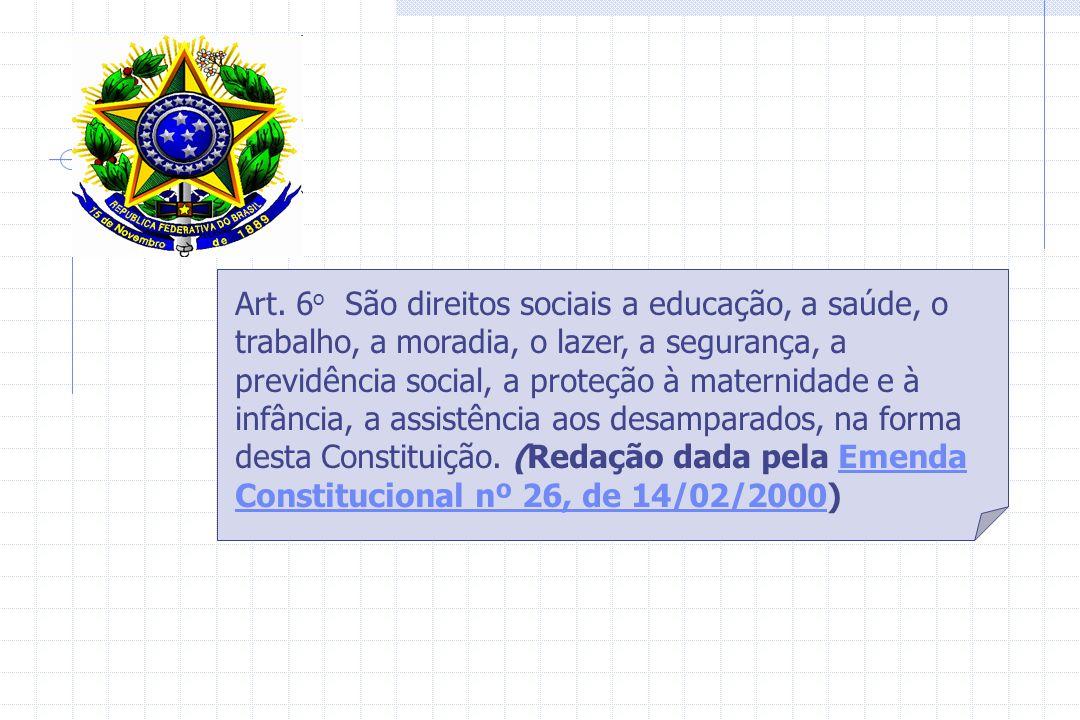 Art. 6 o São direitos sociais a educação, a saúde, o trabalho, a moradia, o lazer, a segurança, a previdência social, a proteção à maternidade e à inf