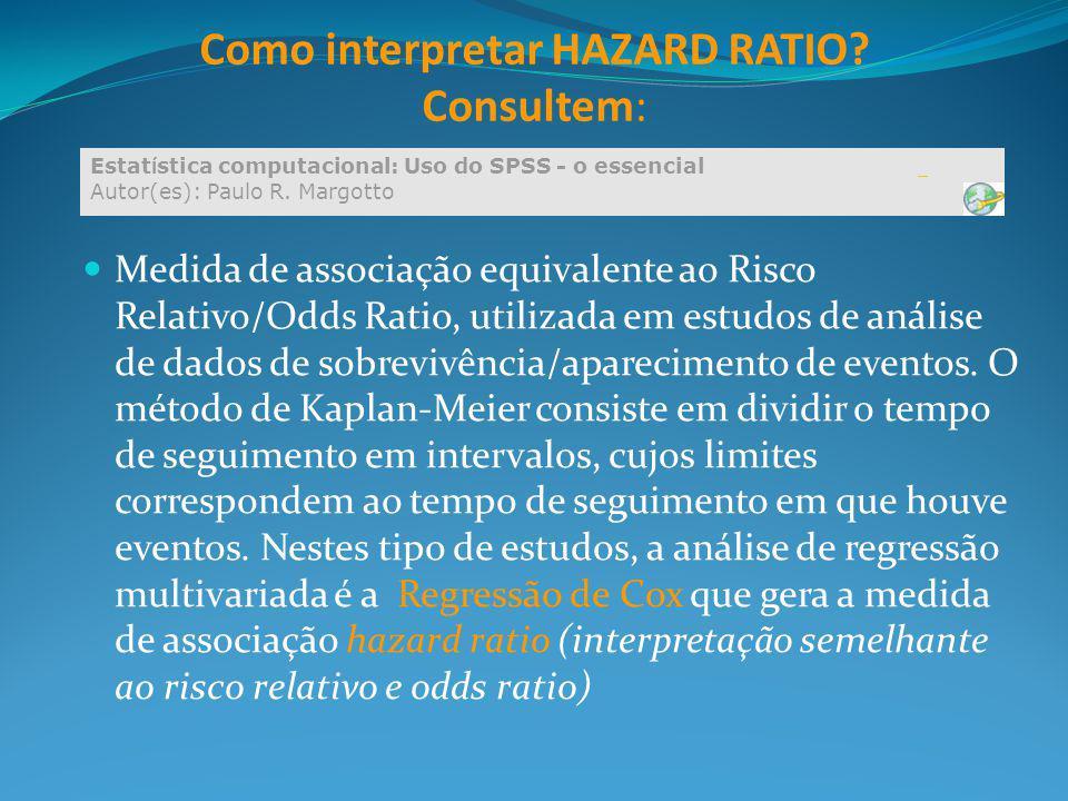 Como interpretar HAZARD RATIO? Consultem: Medida de associação equivalente ao Risco Relativo/Odds Ratio, utilizada em estudos de análise de dados de s
