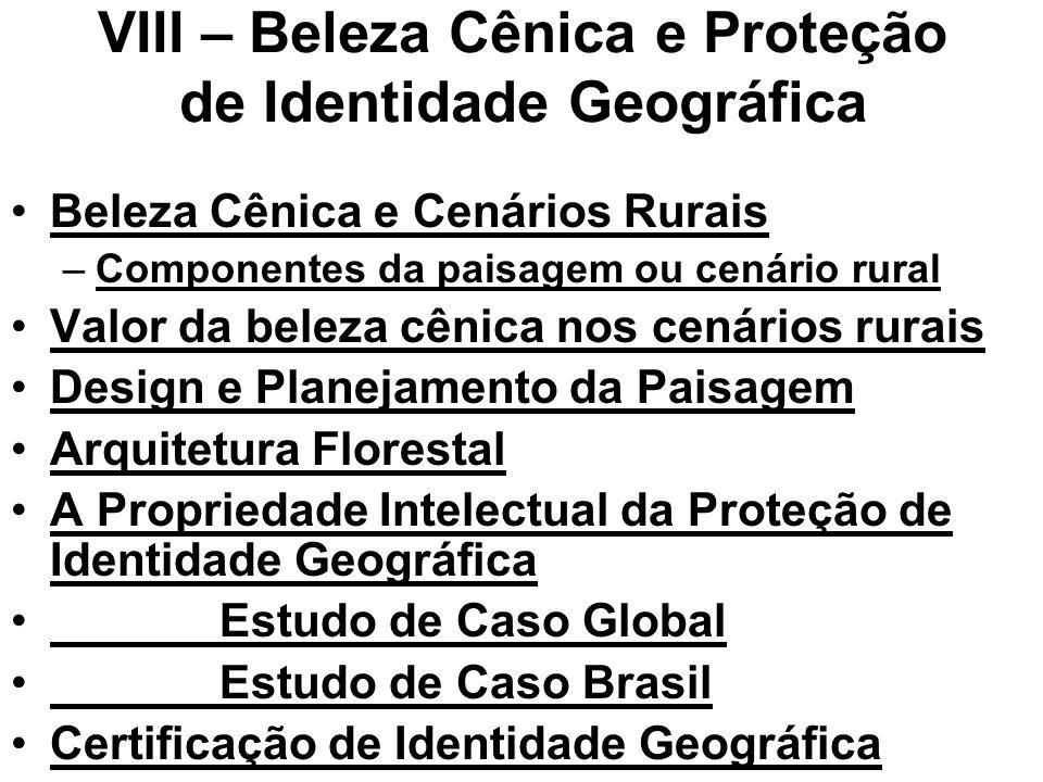 VIII – Beleza Cênica e Proteção de Identidade Geográfica Beleza Cênica e Cenários Rurais –Componentes da paisagem ou cenário rural Valor da beleza cênica nos cenários rurais Design e Planejamento da Paisagem Arquitetura Florestal A Propriedade Intelectual da Proteção de Identidade Geográfica Estudo de Caso Global Estudo de Caso Brasil Certificação de Identidade Geográfica
