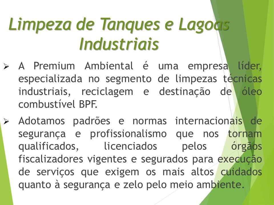 Limpeza de Tanques e Lagoas Industriais  A Premium Ambiental é uma empresa líder, especializada no segmento de limpezas técnicas industriais, reciclagem e destinação de óleo combustível BPF.
