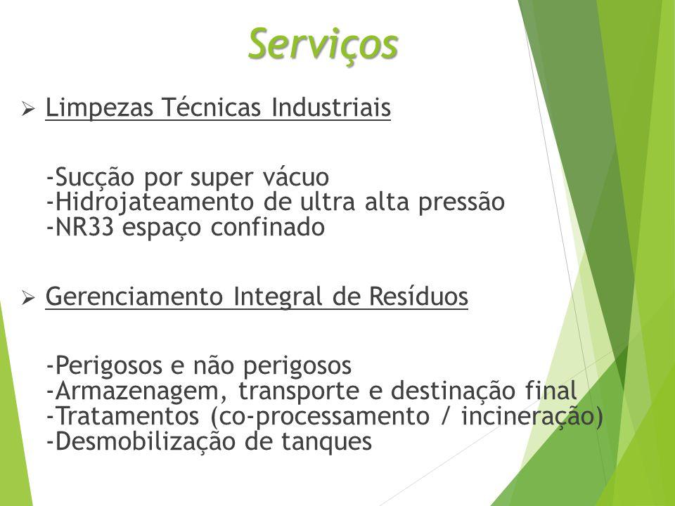 Serviços  Limpezas Técnicas Industriais -Sucção por super vácuo -Hidrojateamento de ultra alta pressão -NR33 espaço confinado  Gerenciamento Integral de Resíduos -Perigosos e não perigosos -Armazenagem, transporte e destinação final -Tratamentos (co-processamento / incineração) -Desmobilização de tanques