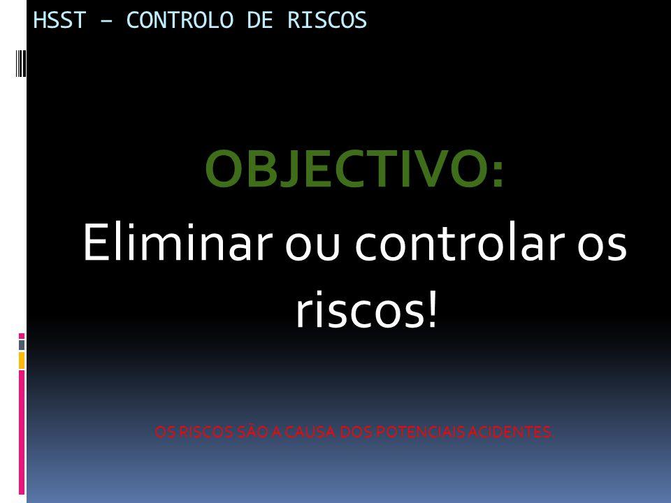 HSST – CONTROLO DE RISCOS OBJECTIVO: Eliminar ou controlar os riscos! OS RISCOS SÃO A CAUSA DOS POTENCIAIS ACIDENTES.