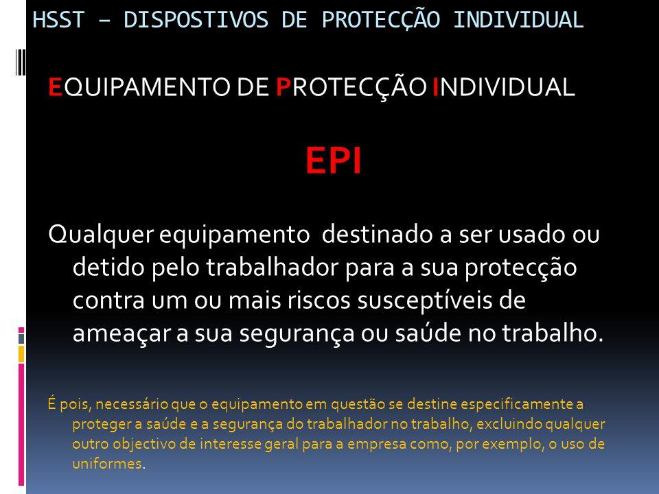 HSST – DISPOSTIVOS DE PROTECÇÃO INDIVIDUAL EQUIPAMENTO DE PROTECÇÃO INDIVIDUAL EPI Qualquer equipamento destinado a ser usado ou detido pelo trabalhad