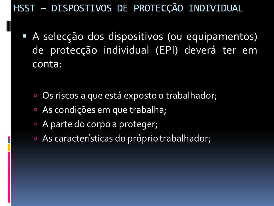 HSST – DISPOSTIVOS DE PROTECÇÃO INDIVIDUAL  A selecção dos dispositivos (ou equipamentos) de protecção individual (EPI) deverá ter em conta:  Os ris